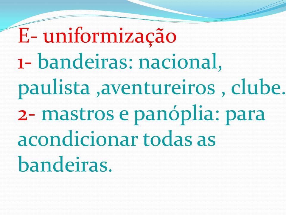 E- uniformização 1- bandeiras: nacional, paulista,aventureiros, clube. 2- mastros e panóplia: para acondicionar todas as bandeiras.