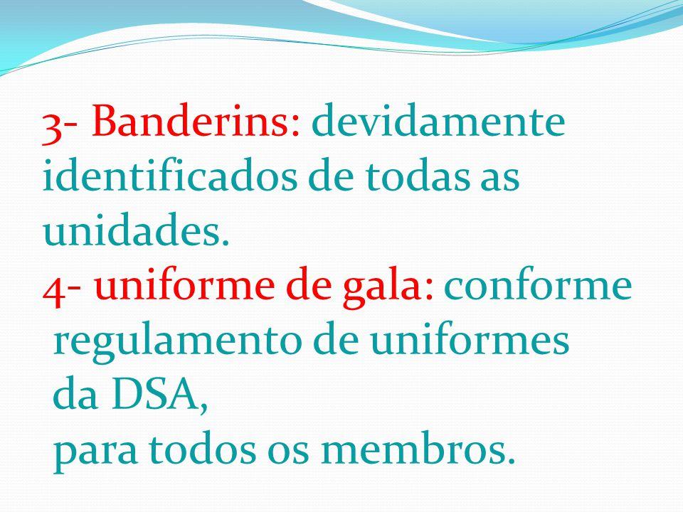 3- Banderins: devidamente identificados de todas as unidades. 4- uniforme de gala: conforme regulamento de uniformes da DSA, para todos os membros.