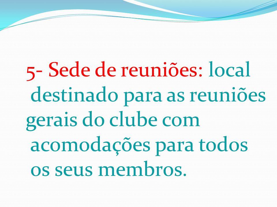 5- Sede de reuniões: local destinado para as reuniões gerais do clube com acomodações para todos os seus membros.