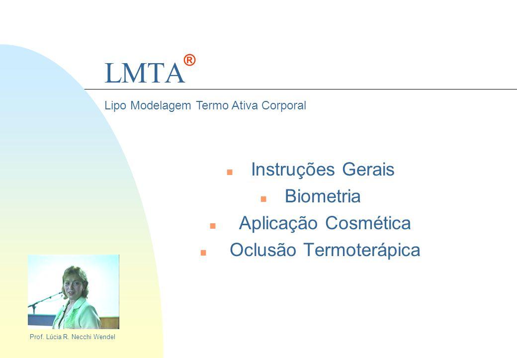 LMTA n Instruções Gerais n Biometria n Aplicação Cosmética n Oclusão Termoterápica Lipo Modelagem Termo Ativa Corporal Prof. Lúcia R. Necchi Wendel ®