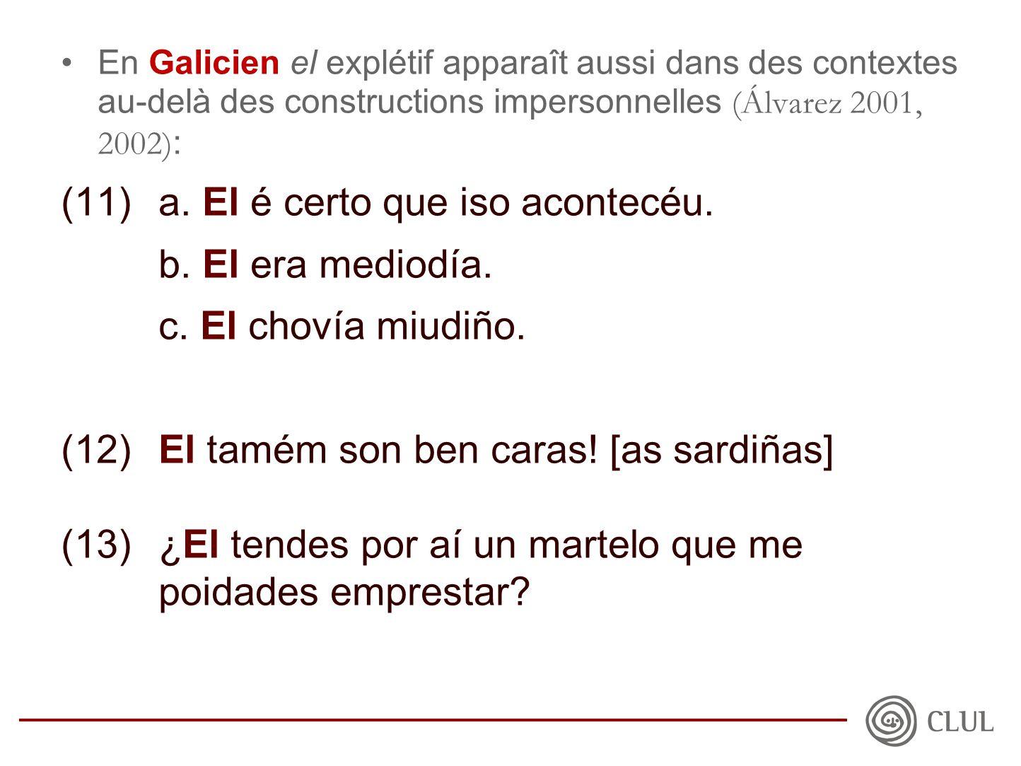 •En Galicien el explétif apparaît aussi dans des contextes au-delà des constructions impersonnelles (Álvarez 2001, 2002) : (11)a.