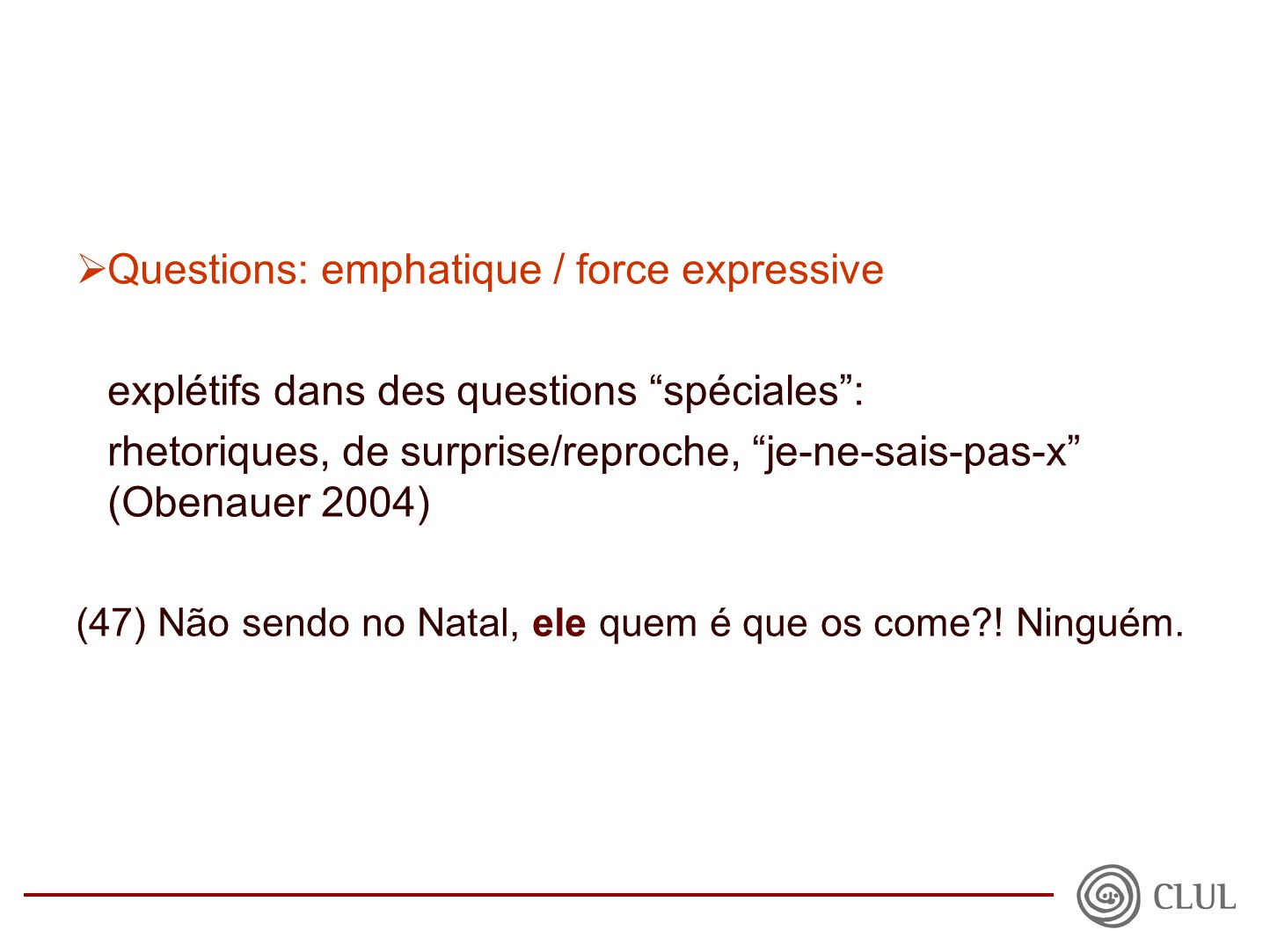  Questions: emphatique / force expressive explétifs dans des questions spéciales : rhetoriques, de surprise/reproche, je-ne-sais-pas-x (Obenauer 2004) (47) Não sendo no Natal, ele quem é que os come .