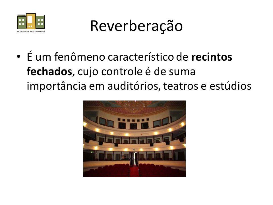 Reverberação • É um fenômeno característico de recintos fechados, cujo controle é de suma importância em auditórios, teatros e estúdios