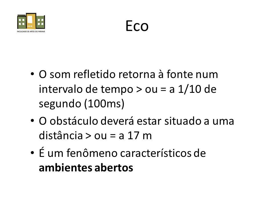 Eco • O som refletido retorna à fonte num intervalo de tempo > ou = a 1/10 de segundo (100ms) • O obstáculo deverá estar situado a uma distância > ou = a 17 m • É um fenômeno característicos de ambientes abertos
