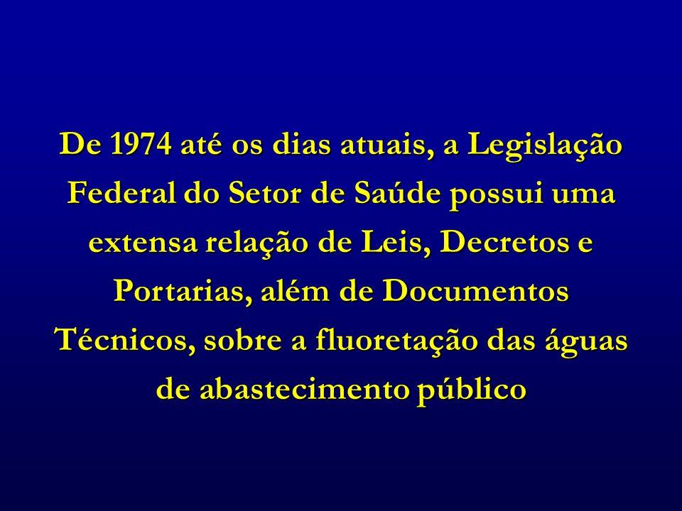 De 1974 até os dias atuais, a Legislação Federal do Setor de Saúde possui uma extensa relação de Leis, Decretos e Portarias, além de Documentos Técnicos, sobre a fluoretação das águas de abastecimento público