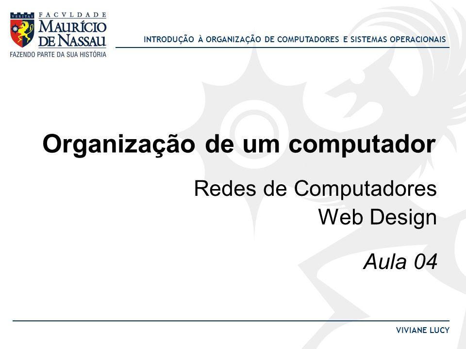 INTRODUÇÃO À ORGANIZAÇÃO DE COMPUTADORES E SISTEMAS OPERACIONAIS VIVIANE LUCY Organização de um computador Redes de Computadores Web Design Aula 04