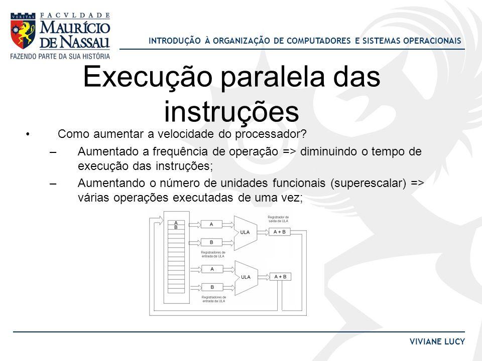 INTRODUÇÃO À ORGANIZAÇÃO DE COMPUTADORES E SISTEMAS OPERACIONAIS VIVIANE LUCY Execução paralela das instruções •Como aumentar a velocidade do processa