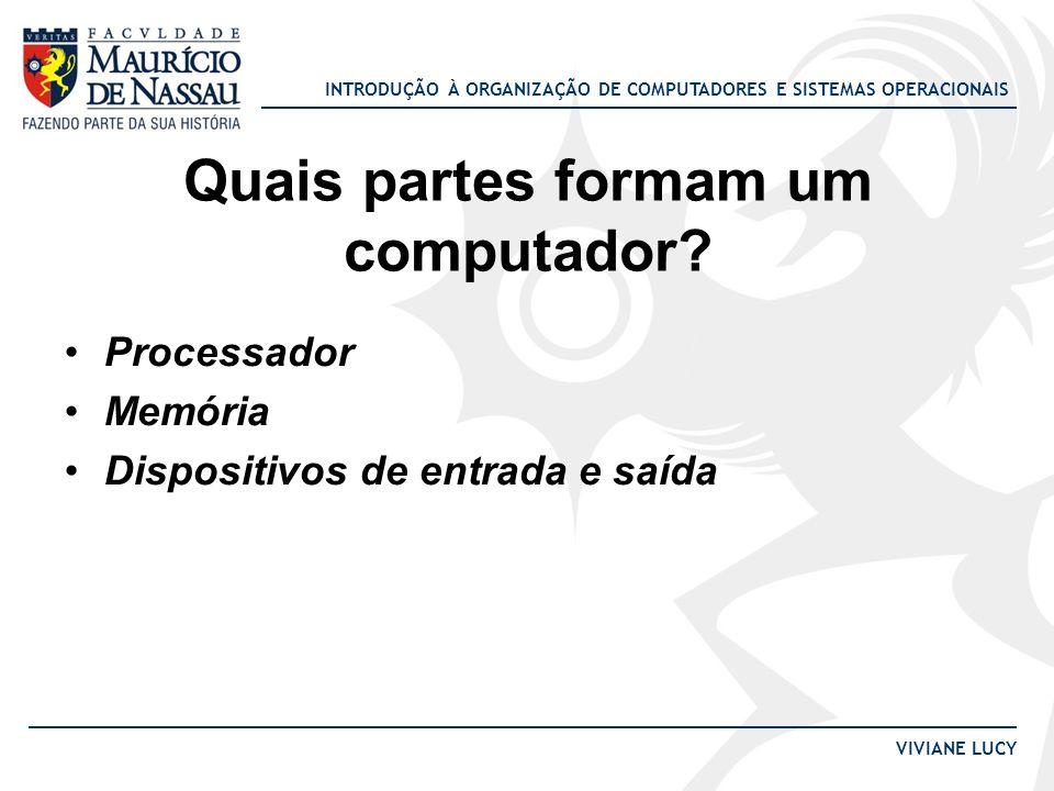 INTRODUÇÃO À ORGANIZAÇÃO DE COMPUTADORES E SISTEMAS OPERACIONAIS VIVIANE LUCY Quais partes formam um computador? •Processador •Memória •Dispositivos d