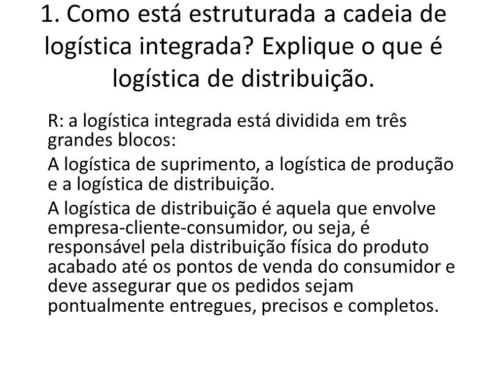 1. Como está estruturada a cadeia de logística integrada? Explique o que é logística de distribuição. R: a logística integrada está dividida em três g