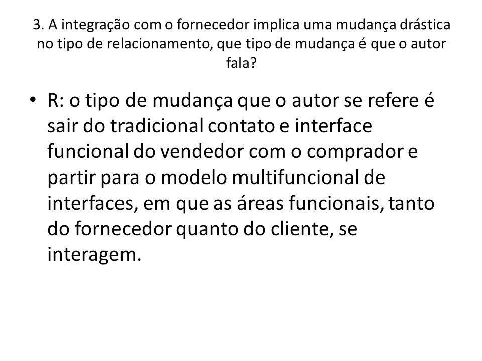 3. A integração com o fornecedor implica uma mudança drástica no tipo de relacionamento, que tipo de mudança é que o autor fala? • R: o tipo de mudanç