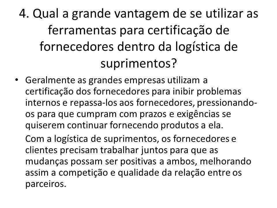 4. Qual a grande vantagem de se utilizar as ferramentas para certificação de fornecedores dentro da logística de suprimentos? • Geralmente as grandes
