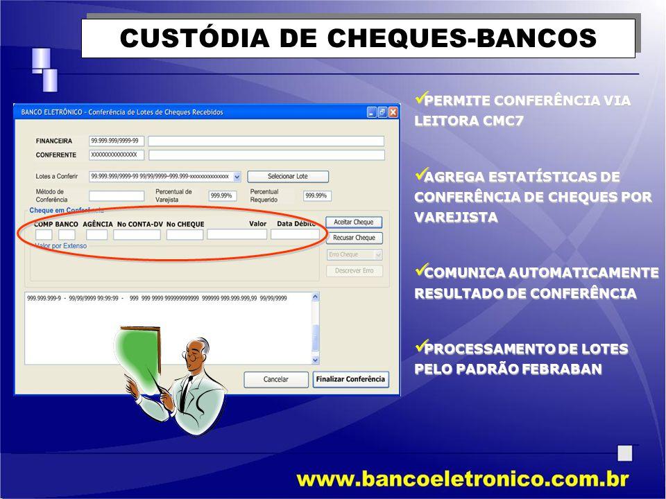 CUSTÓDIA DE CHEQUES-BANCOS  PERMITE CONFERÊNCIA VIA LEITORA CMC7  AGREGA ESTATÍSTICAS DE CONFERÊNCIA DE CHEQUES POR VAREJISTA  COMUNICA AUTOMATICAM