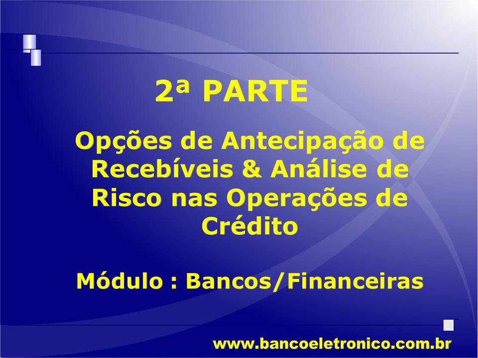 Módulo : Bancos/Financeiras 2ª PARTE Opções de Antecipação de Recebíveis & Análise de Risco nas Operações de Crédito