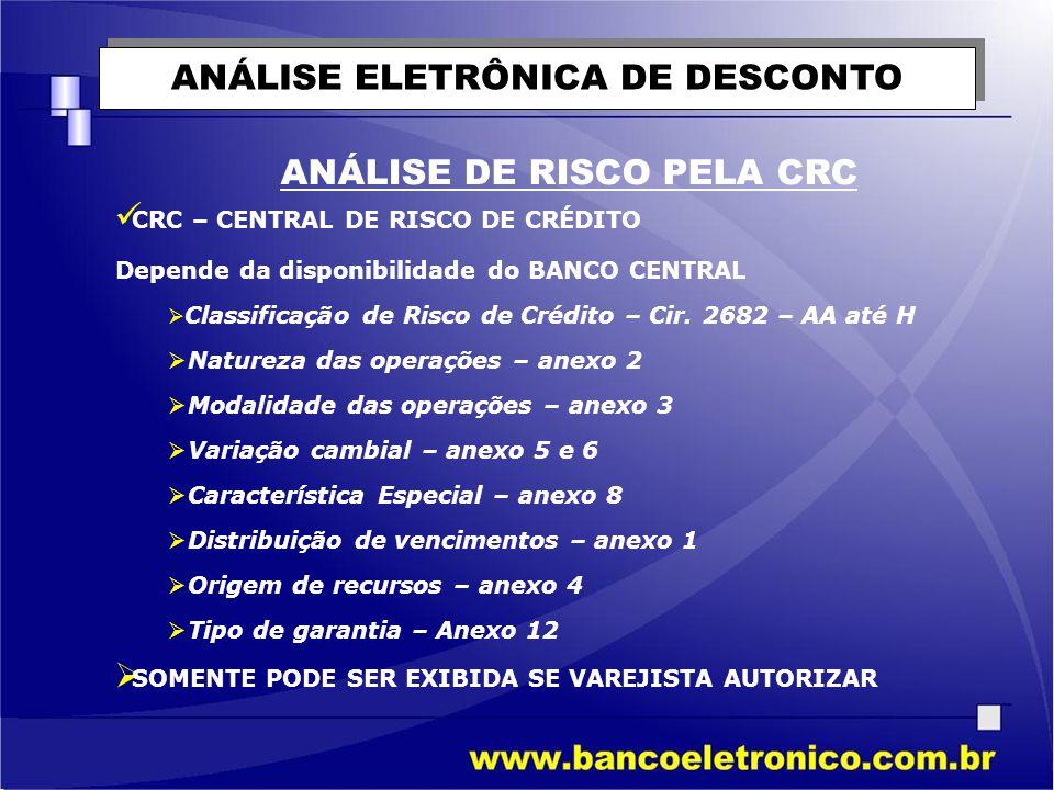 ANÁLISE ELETRÔNICA DE DESCONTO ANÁLISE DE RISCO PELA CRC  CRC – CENTRAL DE RISCO DE CRÉDITO Depende da disponibilidade do BANCO CENTRAL  Classificaç