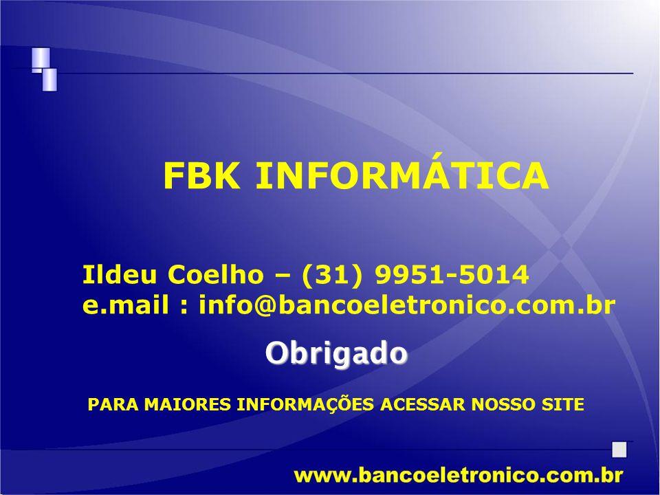 FBK INFORMÁTICA Ildeu Coelho – (31) 9951-5014 e.mail : info@bancoeletronico.com.br Obrigado PARA MAIORES INFORMAÇÕES ACESSAR NOSSO SITE