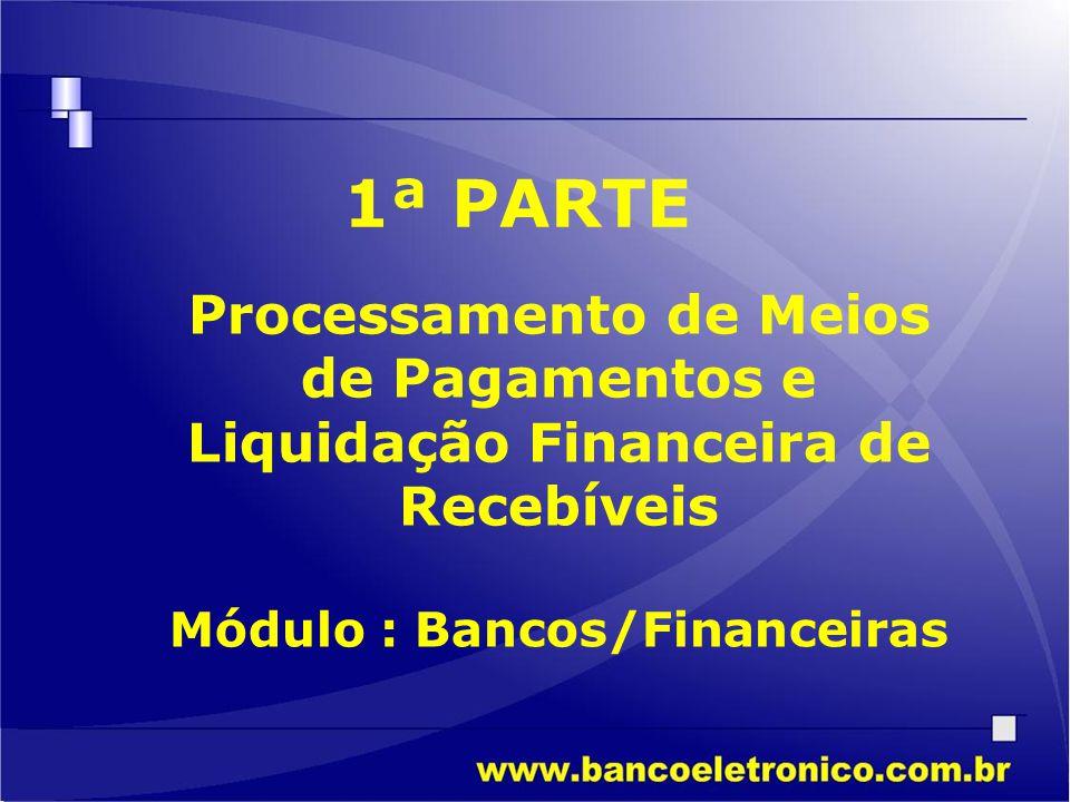 Módulo : Bancos/Financeiras 1ª PARTE Processamento de Meios de Pagamentos e Liquidação Financeira de Recebíveis