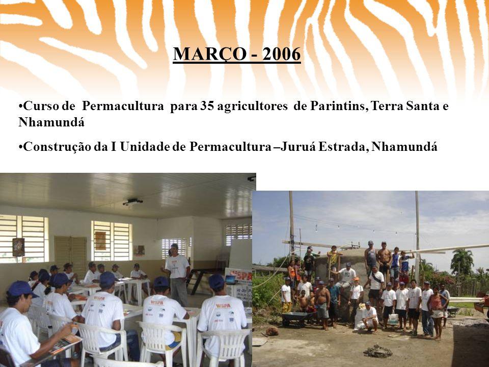 MARÇO - 2006 •Curso de Permacultura para 35 agricultores de Parintins, Terra Santa e Nhamundá •Construção da I Unidade de Permacultura –Juruá Estrada,