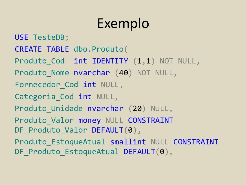 Exemplo USE TesteDB; CREATE TABLE dbo.Produto( Produto_Cod int IDENTITY (1,1) NOT NULL, Produto_Nome nvarchar (40) NOT NULL, Fornecedor_Cod int NULL,