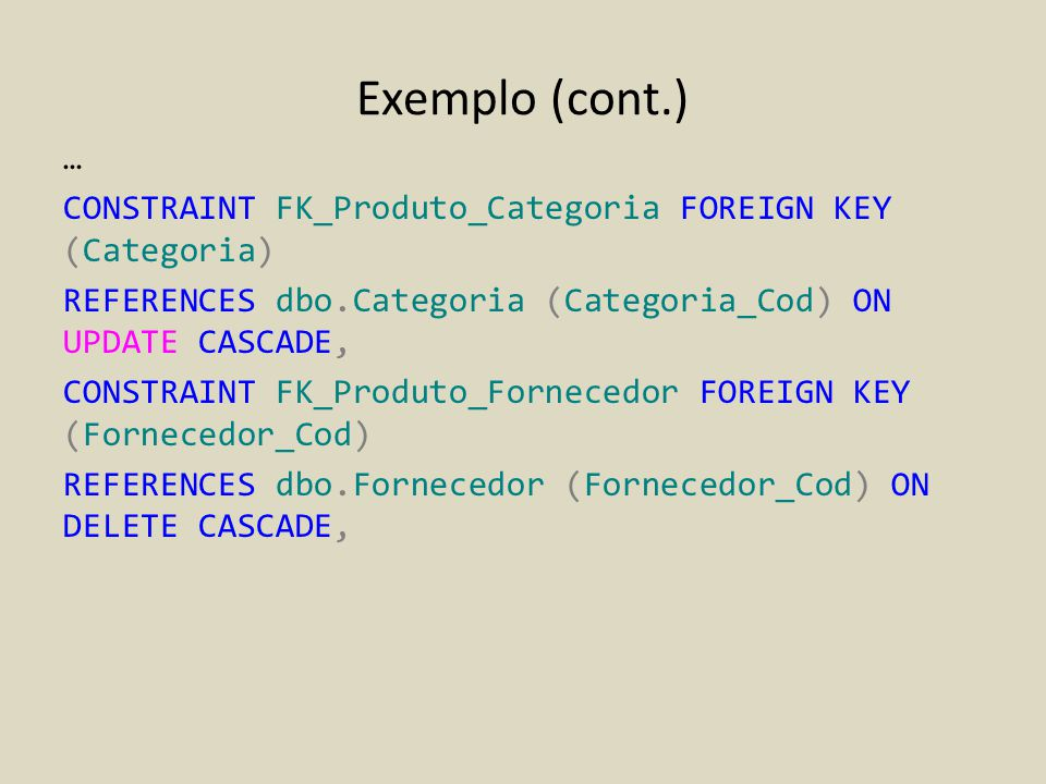 Exemplo (cont.) … CONSTRAINT FK_Produto_Categoria FOREIGN KEY (Categoria) REFERENCES dbo.Categoria (Categoria_Cod) ON UPDATE CASCADE, CONSTRAINT FK_Pr