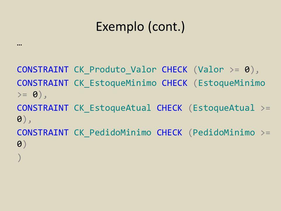 Exemplo (cont.) … CONSTRAINT CK_Produto_Valor CHECK (Valor >= 0), CONSTRAINT CK_EstoqueMinimo CHECK (EstoqueMinimo >= 0), CONSTRAINT CK_EstoqueAtual C
