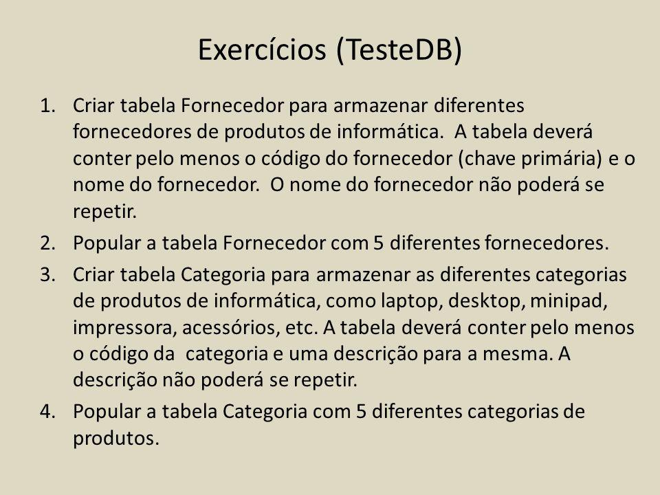 Exercícios (TesteDB) 1.Criar tabela Fornecedor para armazenar diferentes fornecedores de produtos de informática. A tabela deverá conter pelo menos o