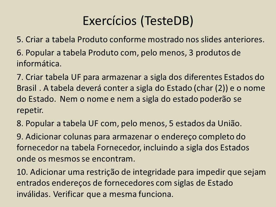Exercícios (TesteDB) 5. Criar a tabela Produto conforme mostrado nos slides anteriores. 6. Popular a tabela Produto com, pelo menos, 3 produtos de inf