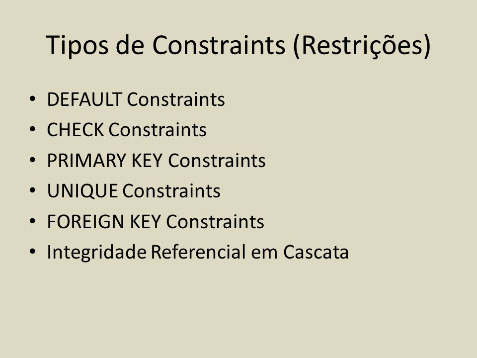 Tipos de Constraints (Restrições) • DEFAULT Constraints • CHECK Constraints • PRIMARY KEY Constraints • UNIQUE Constraints • FOREIGN KEY Constraints •