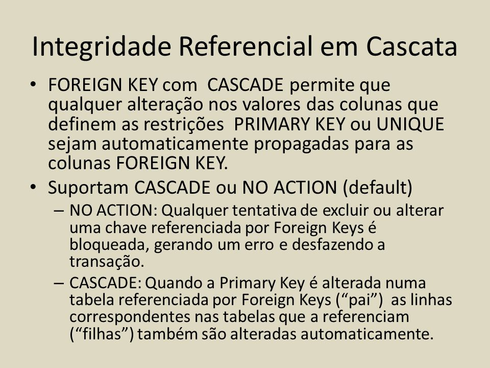 • FOREIGN KEY com CASCADE permite que qualquer alteração nos valores das colunas que definem as restrições PRIMARY KEY ou UNIQUE sejam automaticamente