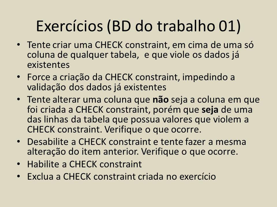 Exercícios (BD do trabalho 01) • Tente criar uma CHECK constraint, em cima de uma só coluna de qualquer tabela, e que viole os dados já existentes • F