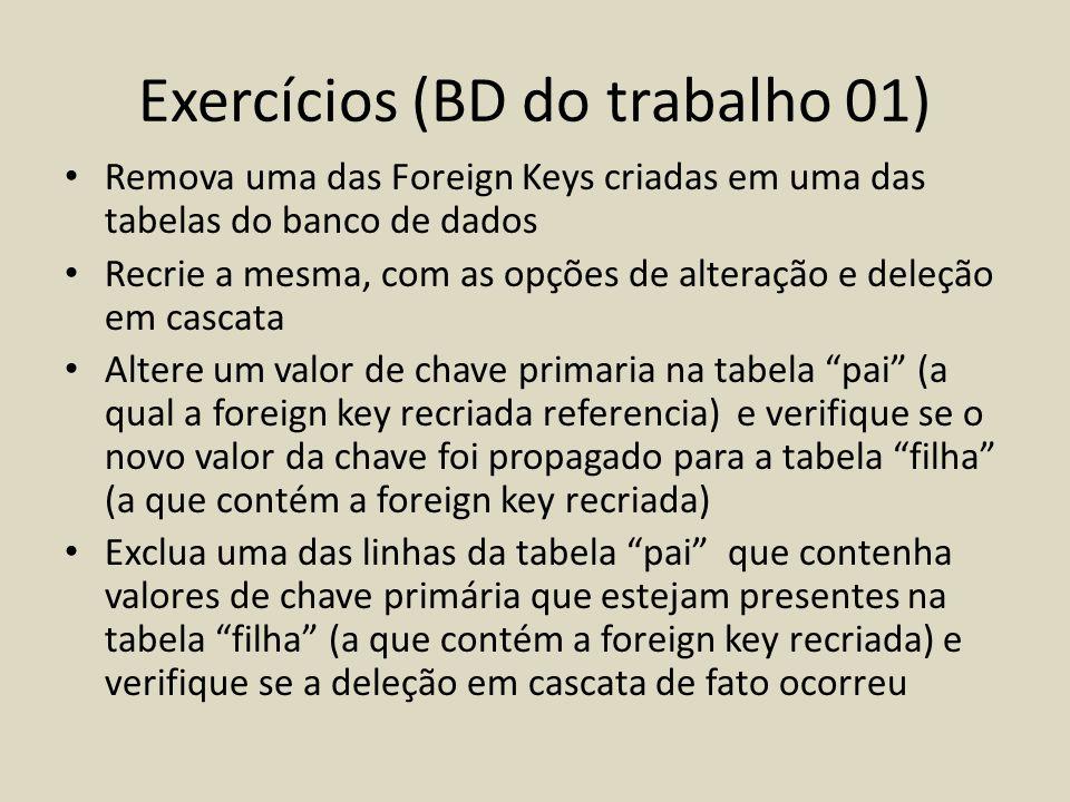 Exercícios (BD do trabalho 01) • Remova uma das Foreign Keys criadas em uma das tabelas do banco de dados • Recrie a mesma, com as opções de alteração