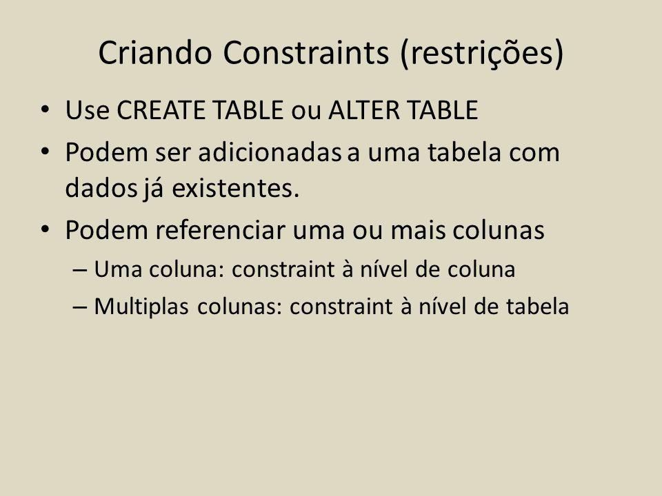 Criando Constraints (restrições) • Use CREATE TABLE ou ALTER TABLE • Podem ser adicionadas a uma tabela com dados já existentes. • Podem referenciar u
