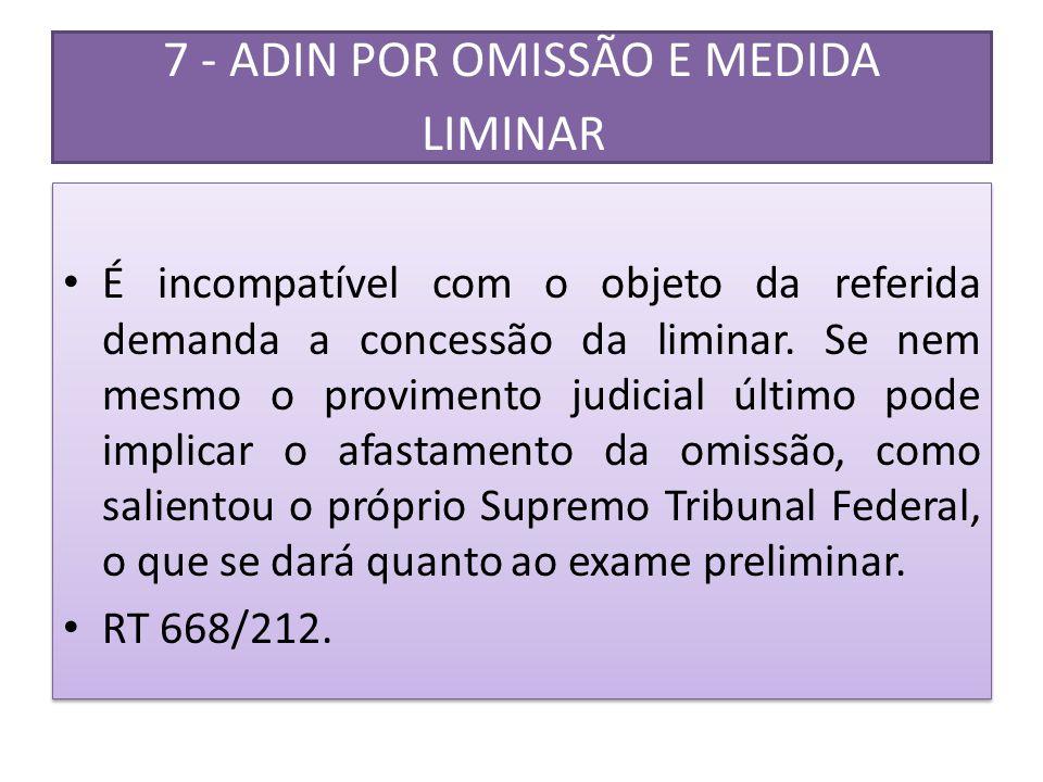 7 - ADIN POR OMISSÃO E MEDIDA LIMINAR • É incompatível com o objeto da referida demanda a concessão da liminar. Se nem mesmo o provimento judicial últ