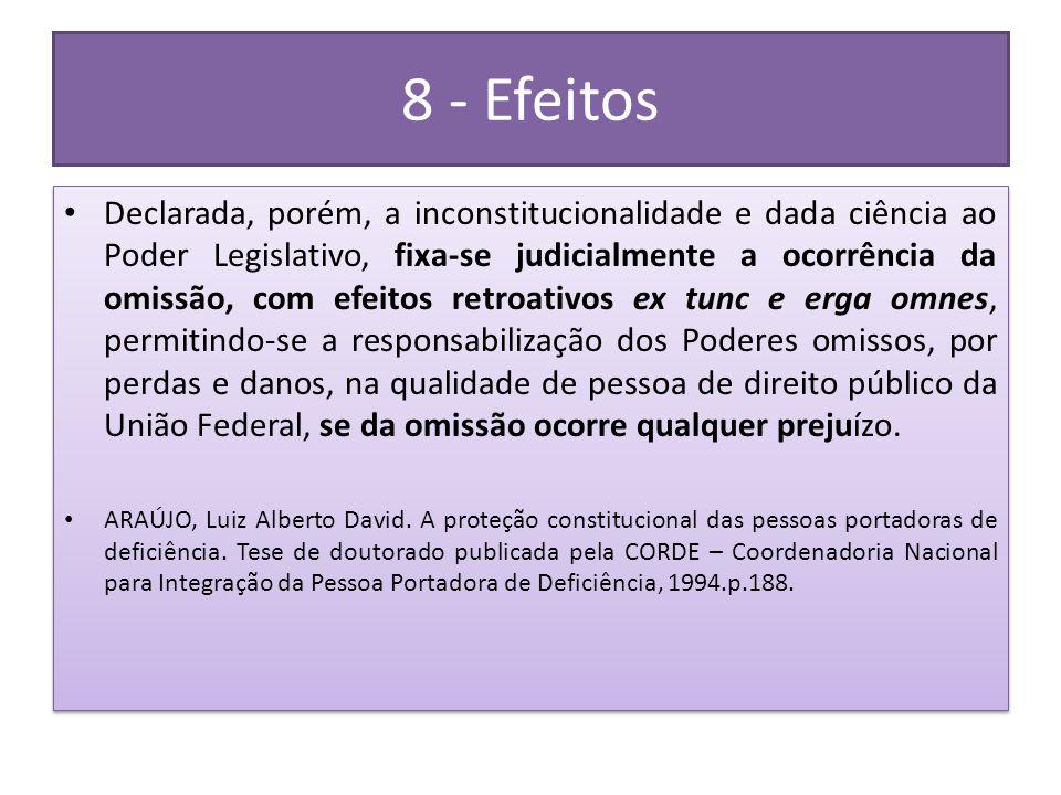 8 - Efeitos • Declarada, porém, a inconstitucionalidade e dada ciência ao Poder Legislativo, fixa-se judicialmente a ocorrência da omissão, com efeito