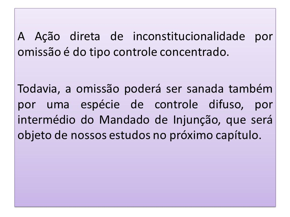 A Ação direta de inconstitucionalidade por omissão é do tipo controle concentrado. Todavia, a omissão poderá ser sanada também por uma espécie de cont