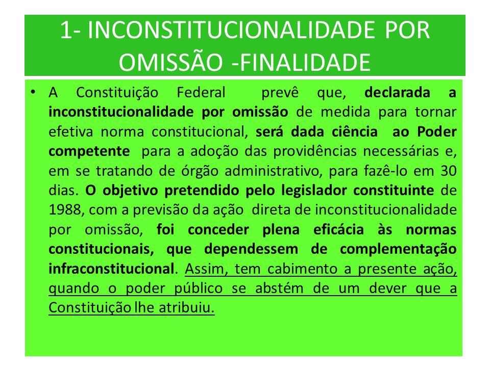 1- INCONSTITUCIONALIDADE POR OMISSÃO -FINALIDADE • A Constituição Federal prevê que, declarada a inconstitucionalidade por omissão de medida para torn