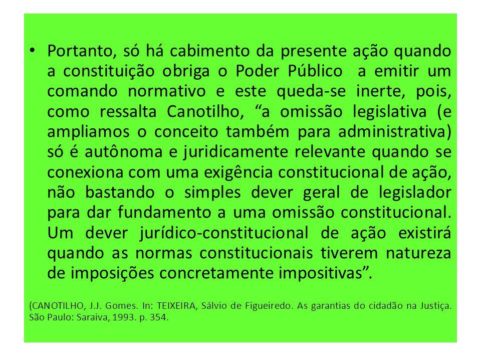 • Portanto, só há cabimento da presente ação quando a constituição obriga o Poder Público a emitir um comando normativo e este queda-se inerte, pois,