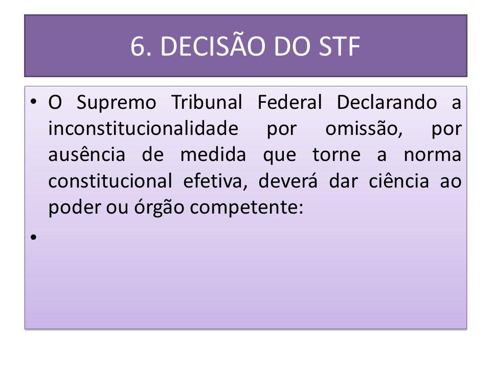 6. DECISÃO DO STF • O Supremo Tribunal Federal Declarando a inconstitucionalidade por omissão, por ausência de medida que torne a norma constitucional