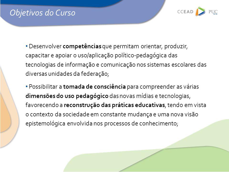 Objetivos do Curso • Desenvolver competências que permitam orientar, produzir, capacitar e apoiar o uso/aplicação político-pedagógica das tecnologias