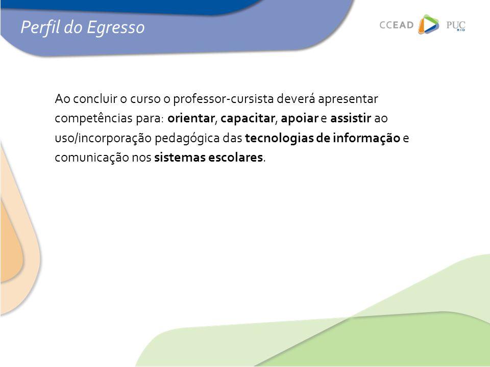 Perfil do Egresso Ao concluir o curso o professor-cursista deverá apresentar competências para: orientar, capacitar, apoiar e assistir ao uso/incorpor