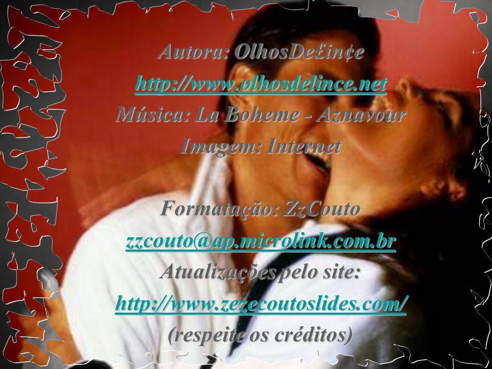 Autora: OlhosDe£in¢e http://www.olhosdelince.net Música: La Boheme - Aznavour Imagem: Internet Formatação: ZzCouto zzcouto@ap.microlink.com.br Atualizações pelo site: http://www.zezecoutoslides.com/ (respeite os créditos)