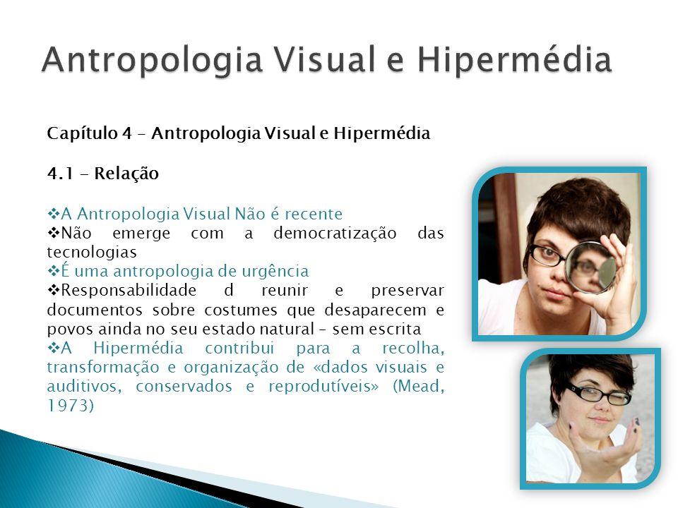 Capítulo 4 – Antropologia Visual e Hipermédia 4.1 - Relação  A Antropologia Visual Não é recente  Não emerge com a democratização das tecnologias 
