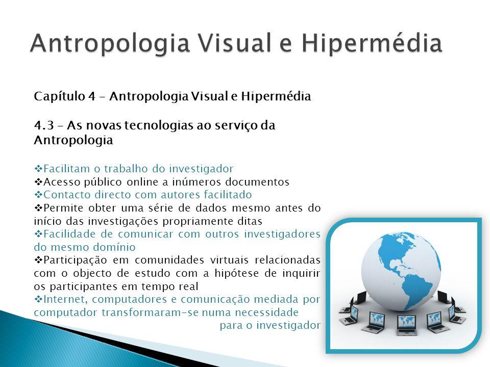 Capítulo 4 – Antropologia Visual e Hipermédia 4.3 – As novas tecnologias ao serviço da Antropologia  Facilitam o trabalho do investigador  Acesso pú