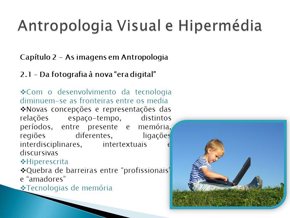 """Capítulo 2 - As imagens em Antropologia 2.1 – Da fotografia à nova """"era digital""""  Com o desenvolvimento da tecnologia diminuem-se as fronteiras entre"""