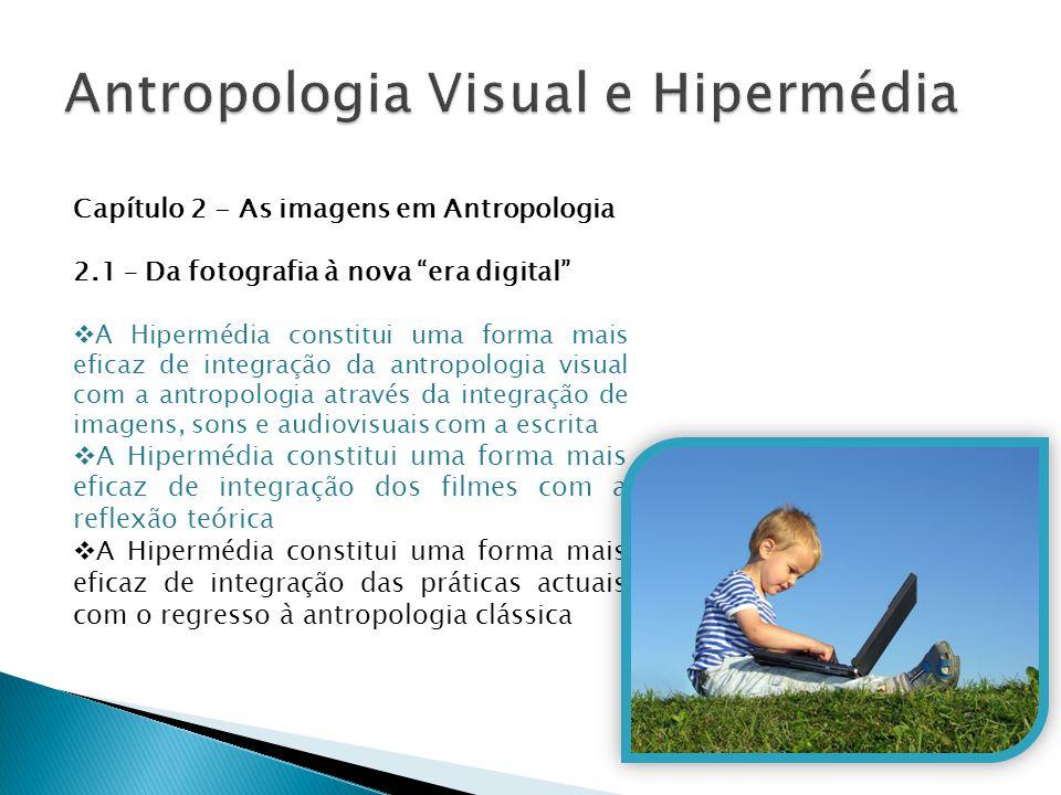 """Capítulo 2 - As imagens em Antropologia 2.1 – Da fotografia à nova """"era digital""""  A Hipermédia constitui uma forma mais eficaz de integração da antro"""