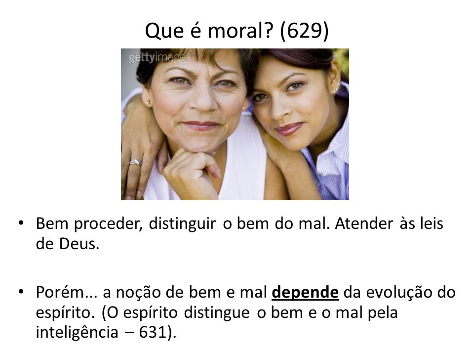 Que é moral? (629) • Bem proceder, distinguir o bem do mal. Atender às leis de Deus. • Porém... a noção de bem e mal depende da evolução do espírito.
