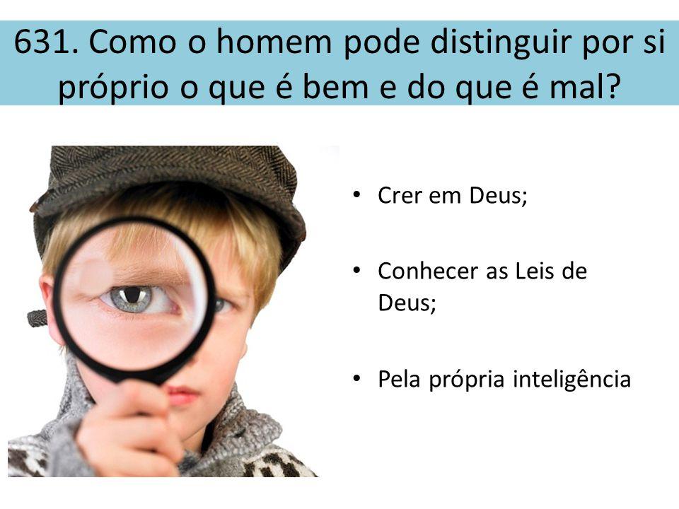 631. Como o homem pode distinguir por si próprio o que é bem e do que é mal? • Crer em Deus; • Conhecer as Leis de Deus; • Pela própria inteligência