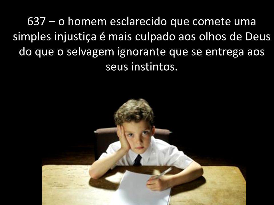 637 – o homem esclarecido que comete uma simples injustiça é mais culpado aos olhos de Deus do que o selvagem ignorante que se entrega aos seus instin