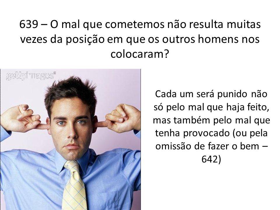 639 – O mal que cometemos não resulta muitas vezes da posição em que os outros homens nos colocaram? Cada um será punido não só pelo mal que haja feit