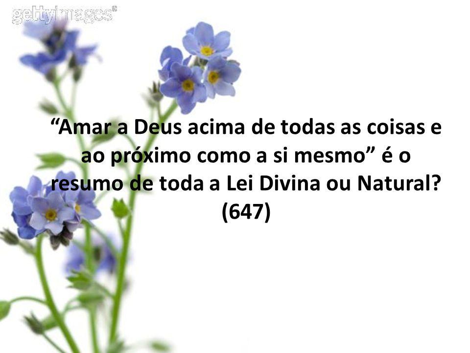 """""""Amar a Deus acima de todas as coisas e ao próximo como a si mesmo"""" é o resumo de toda a Lei Divina ou Natural? (647)"""