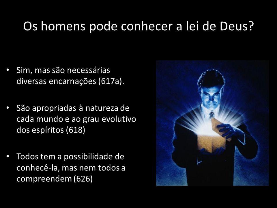 Os homens pode conhecer a lei de Deus? • Sim, mas são necessárias diversas encarnações (617a). • São apropriadas à natureza de cada mundo e ao grau ev